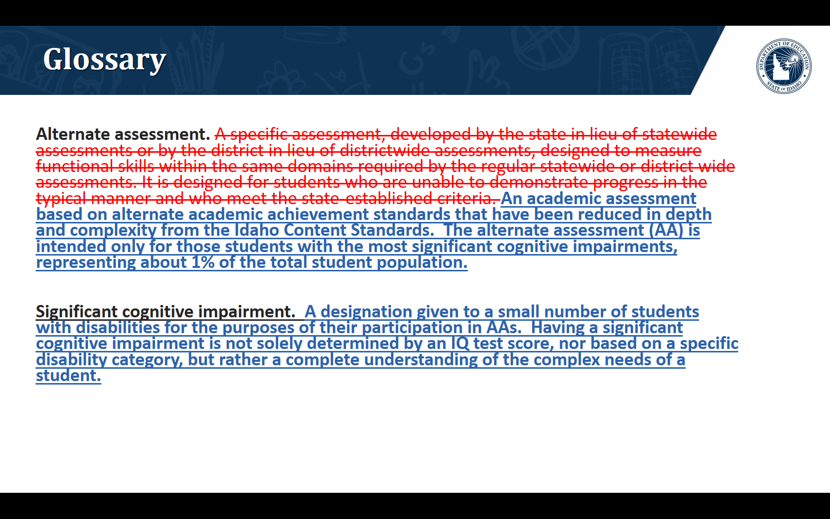 Glossary. We are proposing to modify the alternate assessment definition to An academic assessment based on alternate academic achievement standards that have been reduced in depth and complexity from the Idaho Content Standards.  The alternate assessment (AA) is intended only for those students with the most significant cognitive impairments, representing about 1% of the total student population.. We are proposing to add the definition to  Significant cognitive impairment.  A designation given to a small number of students with disabilities for the purposes of their participation in AAs.  Having a significant cognitive impairment is not solely determined by an IQ test score, nor based on a specific disability category, but rather a complete understanding of the complex needs of a student.