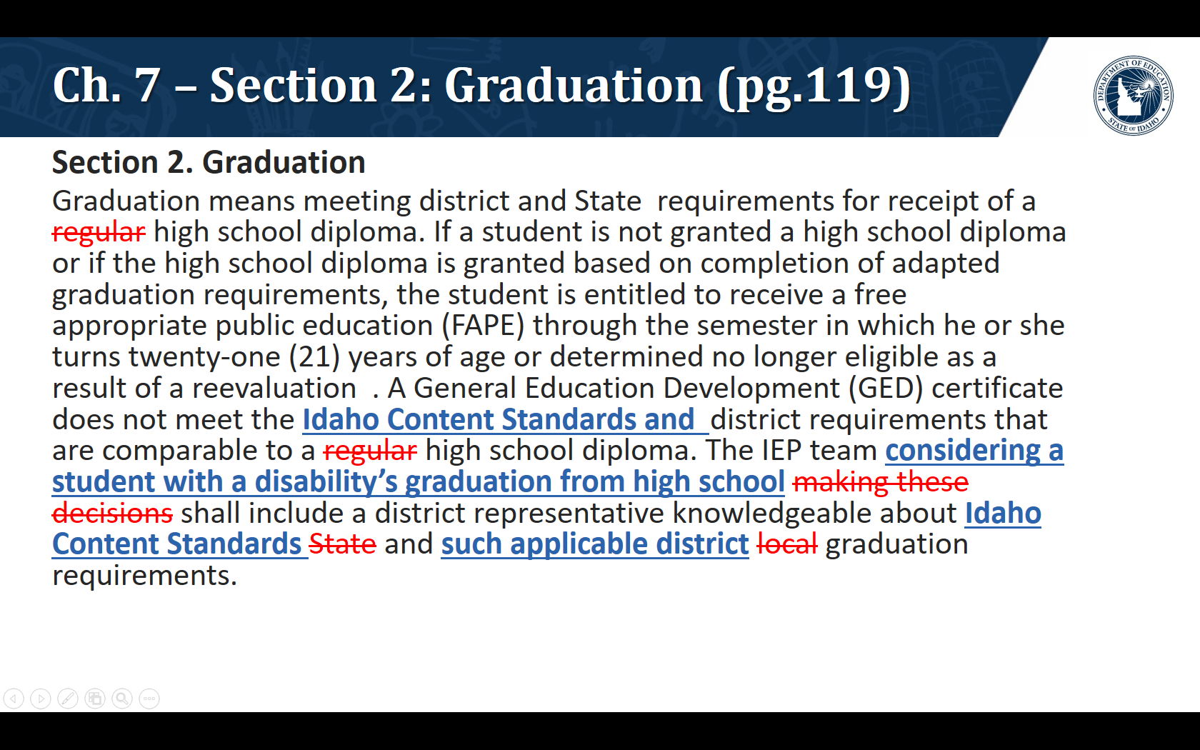 Section 2. Graduation. Graduation means meeting district and State requirements for receipt of a high school diploma. If a student is not granted a high school diploma or if the high school diploma is granted based on completion of adapted graduation requirements, the student is entitled to receive a free appropriate public education (FAPE) through the semester in which he or she turns twenty-one (21) years of age or determined no longer eligible as a result of a reevaluation. A General Education Development (GED) certificate does not meet the Idaho Content Standards and  district requirements that are comparable to a high school diploma. The IEP team considering a student with a disability's graduation from high school shall include a district representative knowledgeable about Idaho Content Standards and such applicable district graduation requirements.