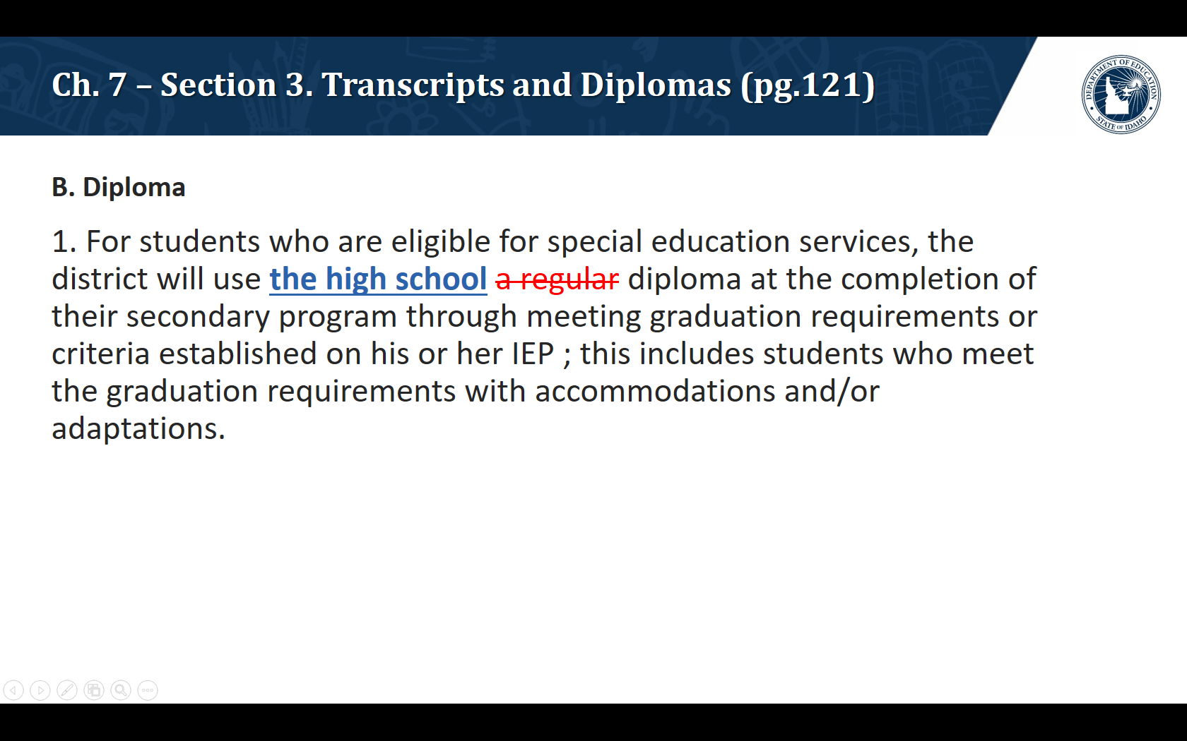 B. Diploma. 1. For students who are eligible for special education services, the district will use the high school diploma at the completion of their secondary program through meeting graduation requirements or criteria established on his or her IEP; this includes students who meet the graduation requirements with accommodations and/or adaptations.