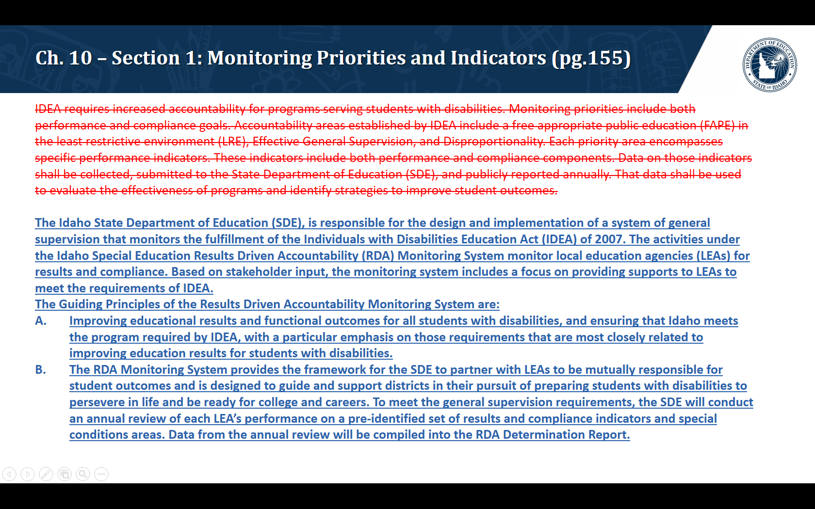 We are proposing to remove the following: IDEA requires increased accountability for programs serving students with disabilities. Monitoring priorities include both performance and compliance goals. Accountability areas established by IDEA include a free appropriate public education (FAPE) in the least restrictive environment (LRE), Effective General Supervision, and Disproportionality. Each priority area encompasses specific performance indicators. These indicators include both performance and compliance components. Data on those indicators shall be collected, submitted to the State Department of Education (SDE), and publicly reported annually. That data shall be used to evaluate the effectiveness of programs and identify strategies to improve student outcomes. We are proposing to add the following: The Idaho State Department of Education (SDE), is responsible for the design and implementation of a system of general supervision that monitors the fulfillment of the Individuals with Disabilities Education Act (IDEA) of 2007. The activities under the Idaho Special Education Results Driven Accountability (RDA) Monitoring System monitor local education agencies (LEAs) for results and compliance. Based on stakeholder input, the monitoring system includes a focus on providing supports to LEAs to meet the requirements of IDEA. The Guiding Principles of the Results Driven Accountability Monitoring System are: Improving educational results and functional outcomes for all students with disabilities, and ensuring that Idaho meets the program required by IDEA, with a particular emphasis on those requirements that are most closely related to improving education results for students with disabilities.  The RDA Monitoring System provides the framework for the SDE to partner with LEAs to be mutually responsible for student outcomes and is designed to guide and support districts in their pursuit of preparing students with disabilities to persevere in life and be ready for college an