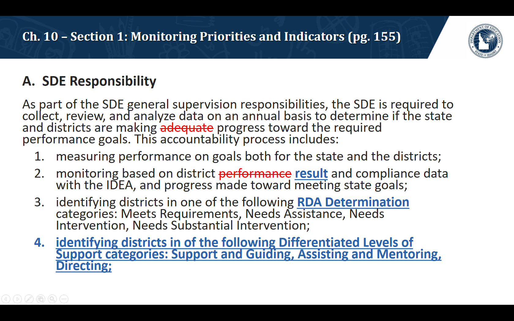 A.  SDE Responsibility. As part of the SDE general supervision responsibilities, the SDE is required to collect, review, and analyze data on an annual basis to determine if the state and districts are making progress toward the required performance goals. This accountability process includes: measuring performance on goals both for the state and the districts; monitoring based on district result and compliance data with the IDEA, and progress made toward meeting state goals; identifying districts in one of the following RDA Determination categories: Meets Requirements, Needs Assistance, Needs Intervention, Needs Substantial Intervention; identifying districts in of the following Differentiated Levels of Support categories: Support and Guiding, Assisting and Mentoring, Directing;