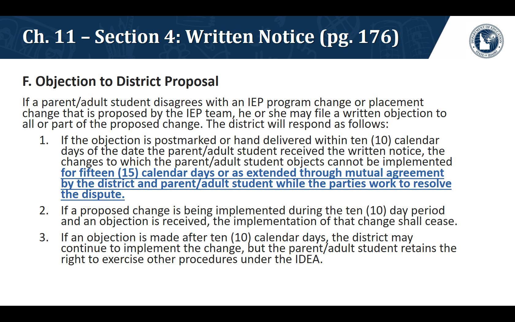 F. Objection to District Proposal. If a parent/adult student disagrees with an IEP program change or placement change that is proposed by the IEP team, he or she may file a written objection to all or part of the proposed change. The district will respond as follows: If the objection is postmarked or hand delivered within ten (10) calendar days of the date the parent/adult student received the written notice, the changes to which the parent/adult student objects cannot be implemented for fifteen (15) calendar days or as extended through mutual agreement by the district and parent/adult student while the parties work to resolve the dispute. If a proposed change is being implemented during the ten (10) day period and an objection is received, the implementation of that change shall cease. If an objection is made after ten (10) calendar days, the district may continue to implement the change, but the parent/adult student retains the right to exercise other procedures under the IDEA.