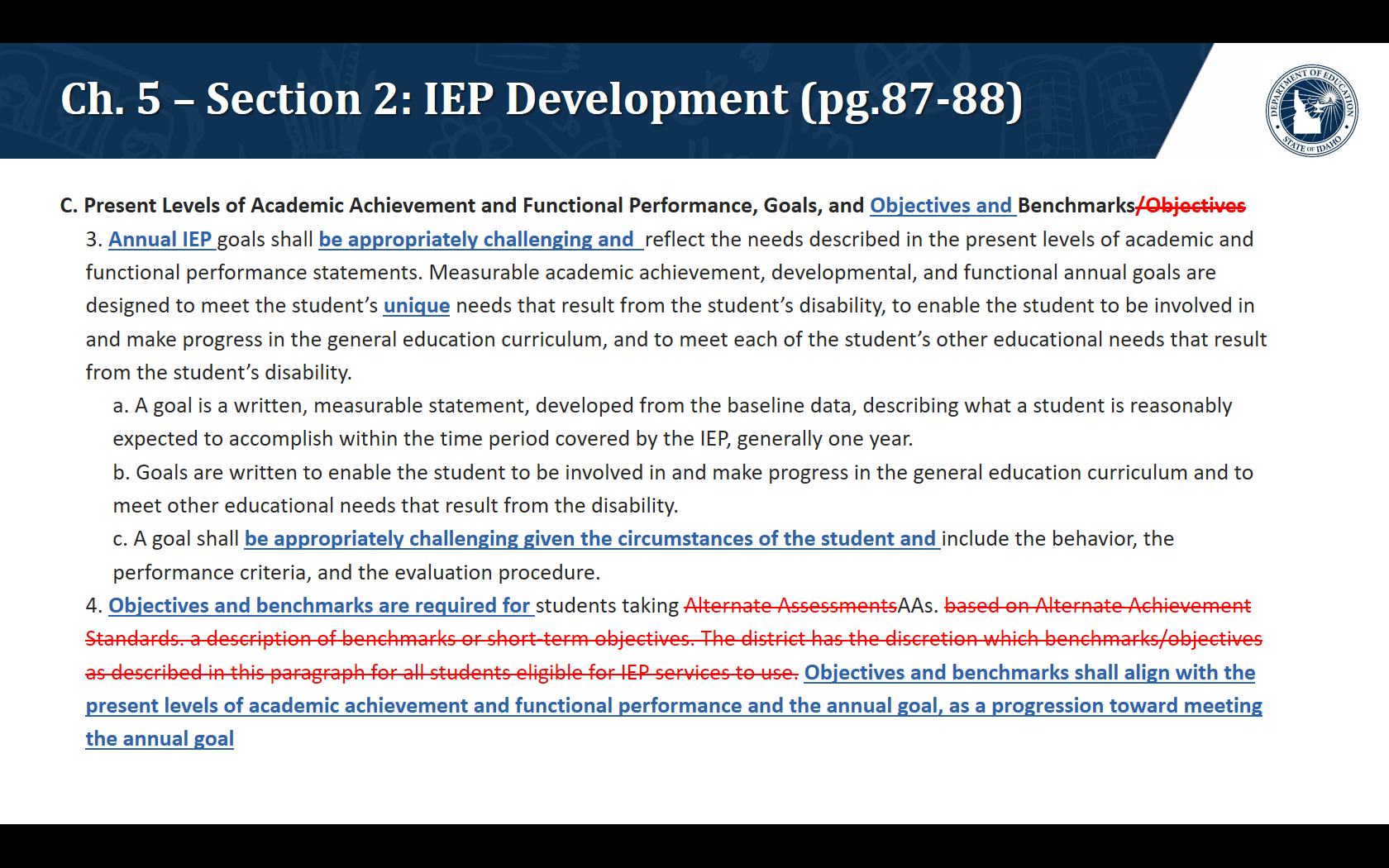 C. Present Levels of Academic Achievement and Functional Performance, Goals, and Objectives and Benchmarks 3. Annual IEP goals shall be appropriately challenging and  reflect the needs described in the present levels of academic and functional performance statements. Measurable academic achievement, developmental, and functional annual goals are designed to meet the student's unique needs that result from the student's disability, to enable the student to be involved in and make progress in the general education curriculum, and to meet each of the student's other educational needs that result from the student's disability. a. A goal is a written, measurable statement, developed from the baseline data, describing what a student is reasonably expected to accomplish within the time period covered by the IEP, generally one year. b. Goals are written to enable the student to be involved in and make progress in the general education curriculum and to meet other educational needs that result from the disability. c. A goal shall be appropriately challenging given the circumstances of the student and include the behavior, the performance criteria, and the evaluation procedure. 4. Objectives and benchmarks are required for students taking AAs. Objectives and benchmarks shall align with the present levels of academic achievement and functional performance and the annual goal, as a progression toward meeting the annual goal