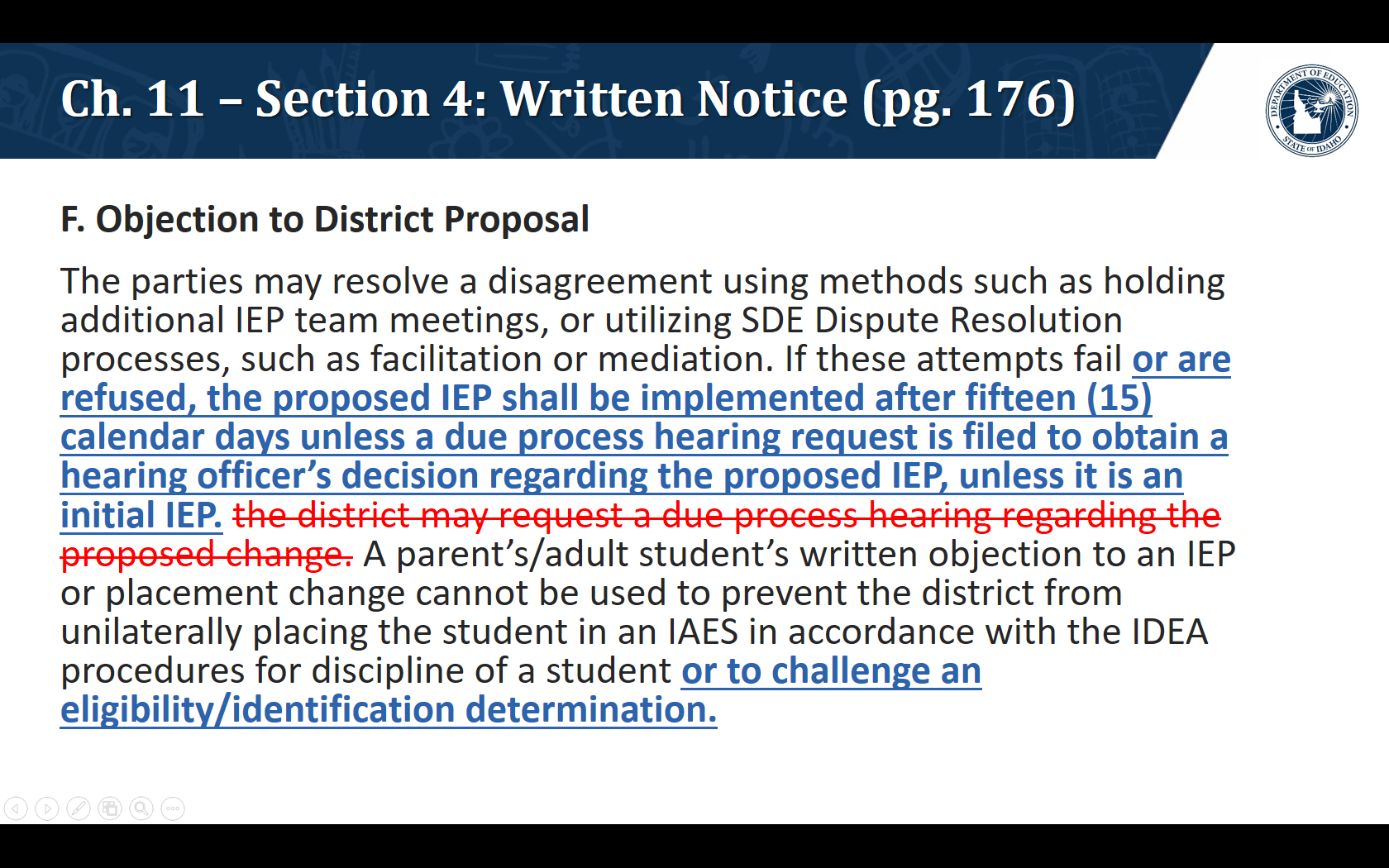 R. Objection to District Proposal. The parties may resolve a disagreement using methods such as holding additional IEP team meetings, or utilizing SDE Dispute Resolution processes, such as facilitation or mediation. If these attempts fail or are refused, the proposed IEP shall be implemented after fifteen (15) calendar days unless a due process hearing request is filed to obtain a hearing officer's decision regarding the proposed IEP, unless it is an initial IEP. A parent's/adult student's written objection to an IEP or placement change cannot be used to prevent the district from unilaterally placing the student in an IAES in accordance with the IDEA procedures for discipline of a student or to challenge an eligibility/identification determination.