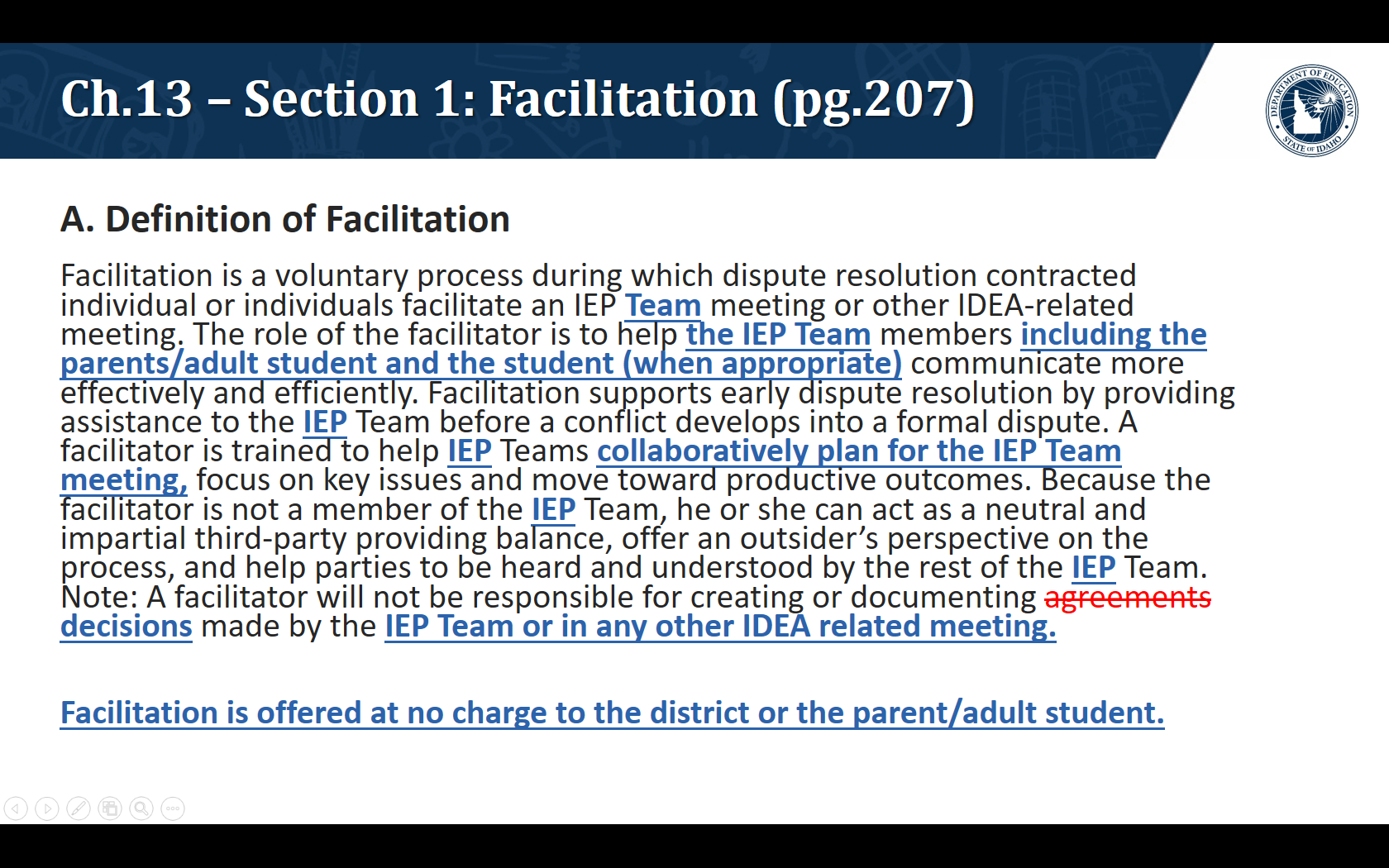 A. Definition of Facilitation. Facilitation is a voluntary process during which dispute resolution contracted individual or individuals facilitate an IEP Team meeting or other IDEA-related meeting. The role of the facilitator is to help the IEP Team members including the parents/adult student and the student (when appropriate) communicate more effectively and efficiently. Facilitation supports early dispute resolution by providing assistance to the IEP Team before a conflict develops into a formal dispute. A facilitator is trained to help IEP Teams collaboratively plan for the IEP Team meeting, focus on key issues and move toward productive outcomes. Because the facilitator is not a member of the IEP Team, he or she can act as a neutral and impartial third-party providing balance, offer an outsider's perspective on the process, and help parties to be heard and understood by the rest of the IEP Team. Note: A facilitator will not be responsible for creating or documenting decisions made by the IEP Team or in any other IDEA related meeting.  Facilitation is offered at no charge to the district or the parent/adult student.
