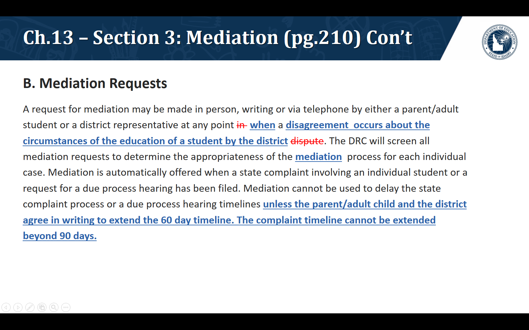 B. Mediation Requests. A request for mediation may be made in person, writing or via telephone by either a parent/adult student or a district representative at any point when a disagreement  occurs about the circumstances of the education of a student by the district. The DRC will screen all mediation requests to determine the appropriateness of the mediation  process for each individual case. Mediation is automatically offered when a state complaint involving an individual student or a request for a due process hearing has been filed. Mediation cannot be used to delay the state complaint process or a due process hearing timelines unless the parent/adult child and the district agree in writing to extend the 60 day timeline. The complaint timeline cannot be extended beyond 90 days.