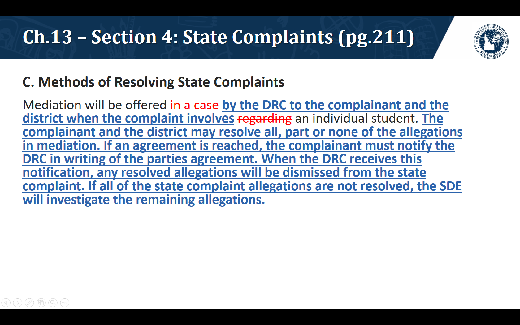 C. Methods of Resolving State Complaints. Mediation will be offered by the DRC to the complainant and the district when the complaint involves an individual student. The complainant and the district may resolve all, part or none of the allegations in mediation. If an agreement is reached, the complainant must notify the DRC in writing of the parties agreement. When the DRC receives this notification, any resolved allegations will be dismissed from the state complaint. If all of the state complaint allegations are not resolved, the SDE will investigate the remaining allegations.