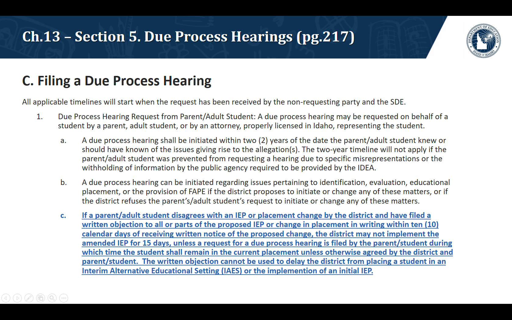 C. Filing a Due Process Hearing. All applicable timelines will start when the request has been received by the non-requesting party and the SDE.  Due Process Hearing Request from Parent/Adult Student: A due process hearing may be requested on behalf of a student by a parent, adult student, or by an attorney, properly licensed in Idaho, representing the student. A due process hearing shall be initiated within two (2) years of the date the parent/adult student knew or should have known of the issues giving rise to the allegation(s). The two-year timeline will not apply if the parent/adult student was prevented from requesting a hearing due to specific misrepresentations or the withholding of information by the public agency required to be provided by the IDEA. A due process hearing can be initiated regarding issues pertaining to identification, evaluation, educational placement, or the provision of FAPE if the district proposes to initiate or change any of these matters, or if the district refuses the parent's/adult student's request to initiate or change any of these matters. If a parent/adult student disagrees with an IEP or placement change by the district and have filed a written objection to all or parts of the proposed IEP or change in placement in writing within ten (10) calendar days of receiving written notice of the proposed change, the district may not implement the amended IEP for 15 days, unless a request for a due process hearing is filed by the parent/student during which time the student shall remain in the current placement unless otherwise agreed by the district and parent/student.  The written objection cannot be used to delay the district from placing a student in an Interim Alternative Educational Setting (IAES) or the implemention of an initial IEP.