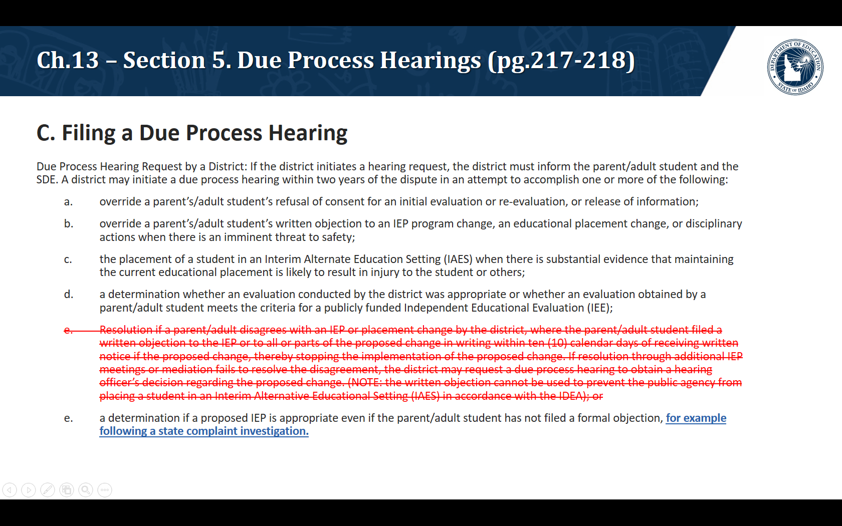 C. Filing a Due Process Hearing. Due Process Hearing Request by a District: If the district initiates a hearing request, the district must inform the parent/adult student and the SDE. A district may initiate a due process hearing within two years of the dispute in an attempt to accomplish one or more of the following:  override a parent's/adult student's refusal of consent for an initial evaluation or re-evaluation, or release of information;  override a parent's/adult student's written objection to an IEP program change, an educational placement change, or disciplinary actions when there is an imminent threat to safety;  the placement of a student in an Interim Alternate Education Setting (IAES) when there is substantial evidence that maintaining the current educational placement is likely to result in injury to the student or others;  a determination whether an evaluation conducted by the district was appropriate or whether an evaluation obtained by a parent/adult student meets the criteria for a publicly funded Independent Educational Evaluation (IEE);  a determination if a proposed IEP is appropriate even if the parent/adult student has not filed a formal objection, for example following a state complaint investigation.