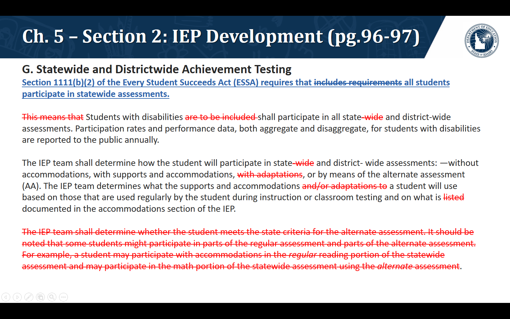 G. Statewide and Districtwide Achievement Testing . Section 1111(b)(2) of the Every Student Succeeds Act (ESSA) requires that includes requirements all students participate in statewide assessments.   Students with disabilities shall participate in all state and district-wide assessments. Participation rates and performance data, both aggregate and disaggregate, for students with disabilities are reported to the public annually.    The IEP team shall determine how the student will participate in state and district- wide assessments: —without accommodations, with supports and accommodations, or by means of the alternate assessment (AA). The IEP team determines what the supports and accommodations a student will use based on those that are used regularly by the student during instruction or classroom testing and on what is documented in the accommodations section of the IEP.