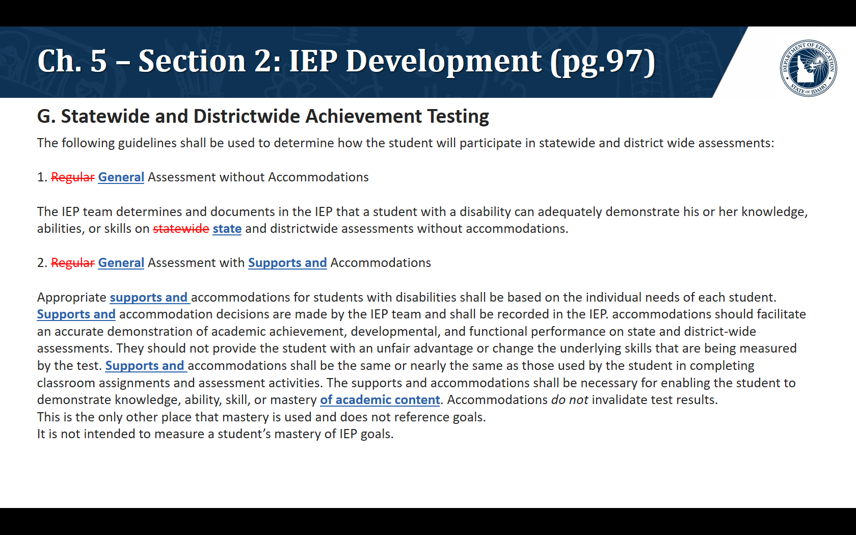 G. Statewide and Districtwide Achievement Testing. The following guidelines shall be used to determine how the student will participate in statewide and district wide assessments:  1. General Assessment without Accommodations  The IEP team determines and documents in the IEP that a student with a disability can adequately demonstrate his or her knowledge, abilities, or skills on state and districtwide assessments without accommodations.  2. General Assessment with Supports and Accommodations  Appropriate supports and accommodations for students with disabilities shall be based on the individual needs of each student. Supports and accommodation decisions are made by the IEP team and shall be recorded in the IEP. accommodations should facilitate an accurate demonstration of academic achievement, developmental, and functional performance on state and district-wide assessments. They should not provide the student with an unfair advantage or change the underlying skills that are being measured by the test. Supports and accommodations shall be the same or nearly the same as those used by the student in completing classroom assignments and assessment activities. The supports and accommodations shall be necessary for enabling the student to demonstrate knowledge, ability, skill, or masteryof academic content. Accommodations do not invalidate test results. This is the only other place that mastery is used and does not reference goals. It is not intended to measure a student's mastery of IEP goals.