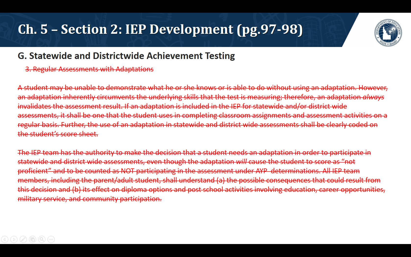 """G. Statewide and Districtwide Achievement Testing. We are proposing the removal of the following text: 3. Regular Assessments with Adaptations   A student may be unable to demonstrate what he or she knows or is able to do without using an adaptation. However, an adaptation inherently circumvents the underlying skills that the test is measuring; therefore, an adaptation always invalidates the assessment result. If an adaptation is included in the IEP for statewide and/or district wide assessments, it shall be one that the student uses in completing classroom assignments and assessment activities on a regular basis. Further, the use of an adaptation in statewide and district wide assessments shall be clearly coded on the student's score sheet.  The IEP team has the authority to make the decision that a student needs an adaptation in order to participate in statewide and district wide assessments, even though the adaptation will cause the student to score as """"not proficient"""" and to be counted as NOT participating in the assessment under AYP determinations. All IEP team members, including the parent/adult student, shall understand (a) the possible consequences that could result from this decision and (b) its effect on diploma options and post school activities involving education, career opportunities, military service, and community participation."""