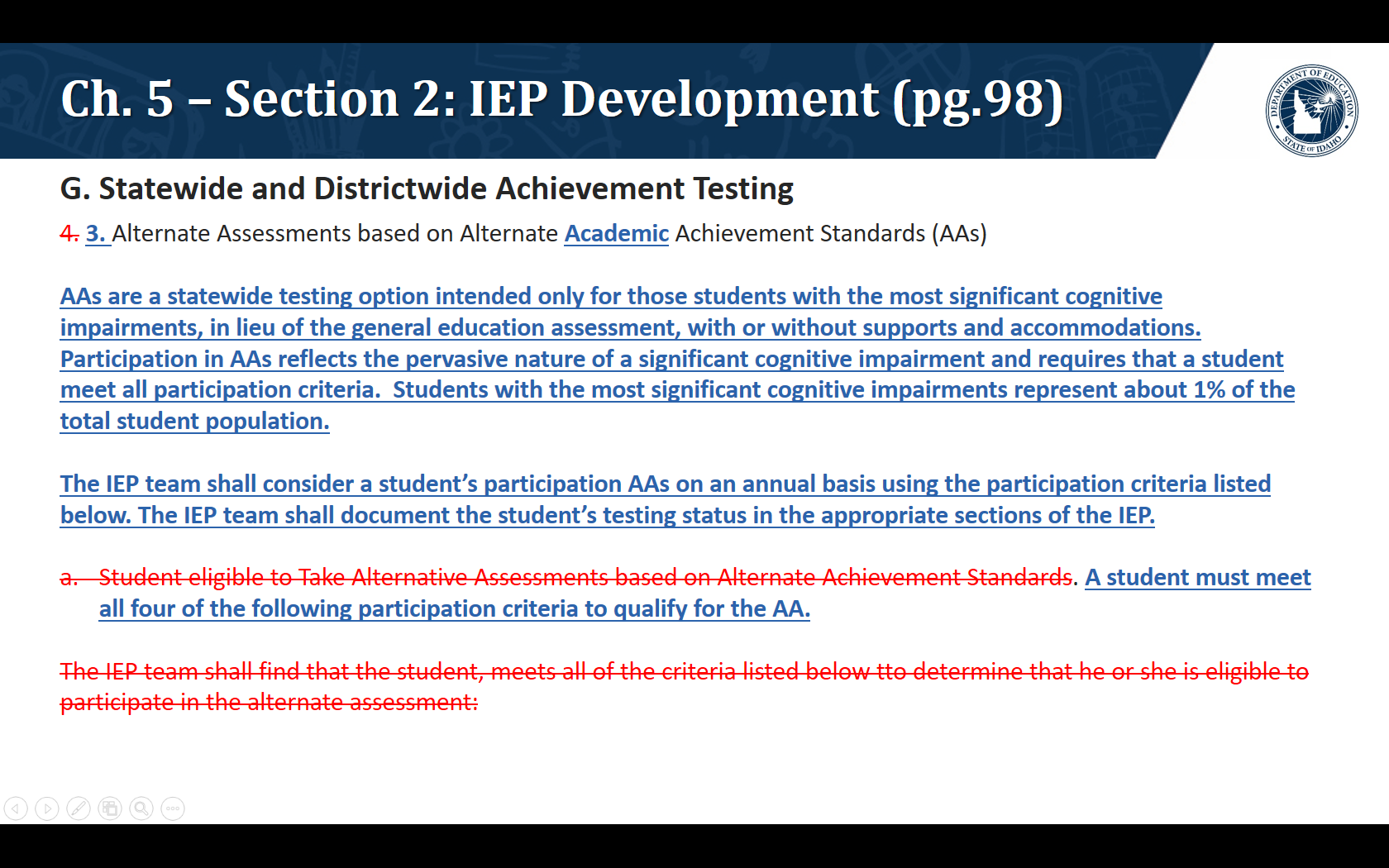 G. Statewide and Districtwide Achievement Testing. 3. Alternate Assessments based on Alternate Academic Achievement Standards (AAs)  AAs are a statewide testing option intended only for those students with the most significant cognitive impairments, in lieu of the general education assessment, with or without supports and accommodations.  Participation in AAs reflects the pervasive nature of a significant cognitive impairment and requires that a student meet all participation criteria.  Students with the most significant cognitive impairments represent about 1% of the total student population.  The IEP team shall consider a student's participation AAs on an annual basis using the participation criteria listed below. The IEP team shall document the student's testing status in the appropriate sections of the IEP.  A student must meet all four of the following participation criteria to qualify for the AA.