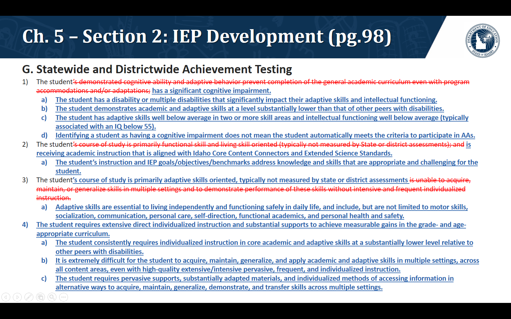 G. Statewide and Districtwide Achievement Testing. The student has a significant cognitive impairment. The student has a disability or multiple disabilities that significantly impact their adaptive skills and intellectual functioning. The student demonstrates academic and adaptive skills at a level substantially lower than that of other peers with disabilities. The student has adaptive skills well below average in two or more skill areas and intellectual functioning well below average (typically associated with an IQ below 55). Identifying a student as having a cognitive impairment does not mean the student automatically meets the criteria to participate in AAs.   The student is receiving academic instruction that is aligned with Idaho Core Content Connectors and Extended Science Standards. The student's instruction and IEP goals/objectives/benchmarks address knowledge and skills that are appropriate and challenging for the student. The student's course of study is primarily adaptive skills oriented, typically not measured by state or district assessments Adaptive skills are essential to living independently and functioning safely in daily life, and include, but are not limited to motor skills, socialization, communication, personal care, self-direction, functional academics, and personal health and safety. The student requires extensive direct individualized instruction and substantial supports to achieve measurable gains in the grade- and age-appropriate curriculum. The student consistently requires individualized instruction in core academic and adaptive skills at a substantially lower level relative to other peers with disabilities. It is extremely difficult for the student to acquire, maintain, generalize, and apply academic and adaptive skills in multiple settings, across all content areas, even with high-quality extensive/intensive pervasive, frequent, and individualized instruction. The student requires pervasive supports, substantially adapted materials, an