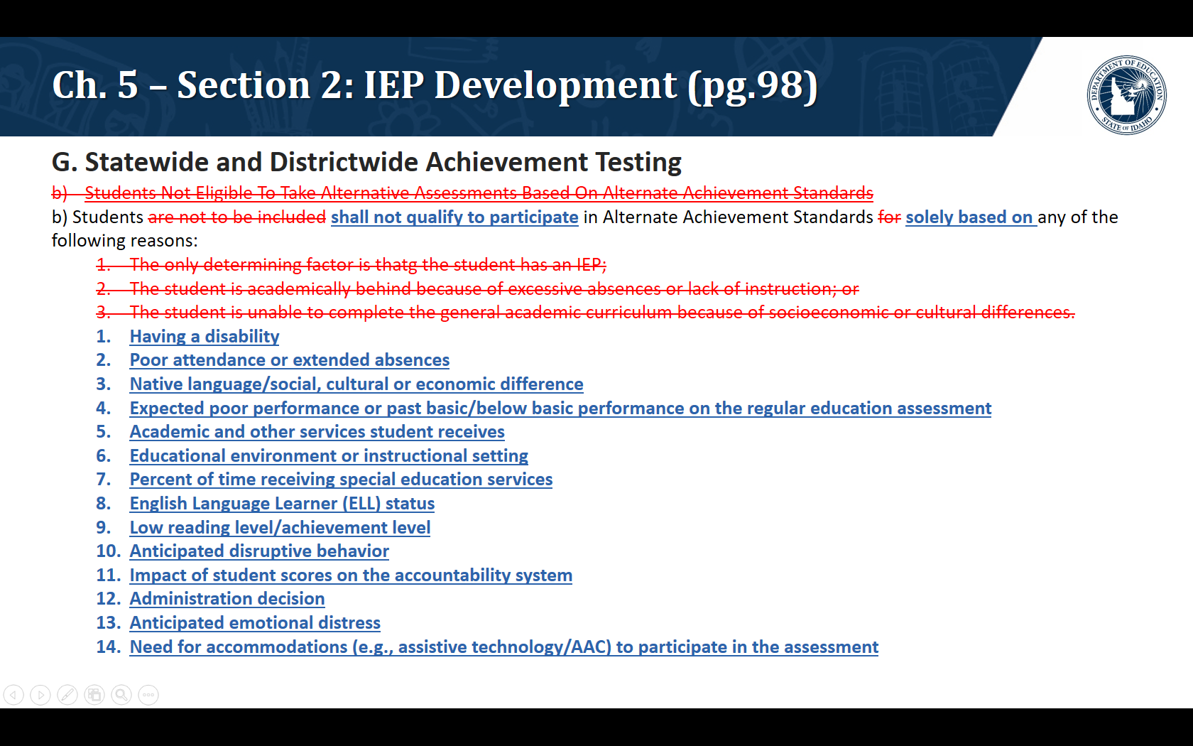 G. Statewide and Districtwide Achievement Testing. b) Students shall not qualify to participate in Alternate Achievement Standards solely based on any of the following reasons: Having a disability  Poor attendance or extended absences  Native language/social, cultural or economic difference  Expected poor performance or past basic/below basic performance on the regular education assessment  Academic and other services student receives  Educational environment or instructional setting  Percent of time receiving special education services  English Language Learner (ELL) status  Low reading level/achievement level  Anticipated disruptive behavior  Impact of student scores on the accountability system  Administration decision  Anticipated emotional distress  Need for accommodations (e.g., assistive technology/AAC) to participate in the assessment