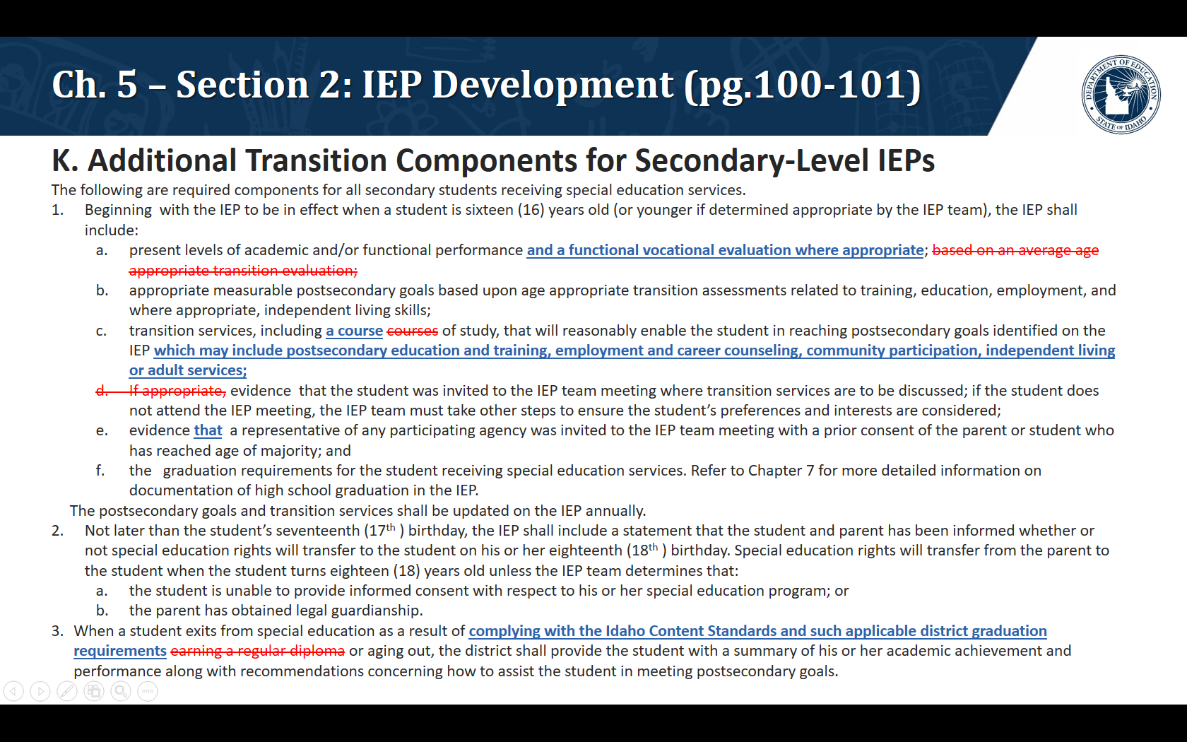 K. Additional Transition Components for Secondary-Level IEPs. The following are required components for all secondary students receiving special education services. Beginning with the IEP to be in effect when a student is sixteen (16) years old (or younger if determined appropriate by the IEP team), the IEP shall include:  present levels of academic and/or functional performance and a functional vocational evaluation where appropriate;  appropriate measurable postsecondary goals based upon age appropriate transition assessments related to training, education, employment, and where appropriate, independent living skills; transition services, including a course of study, that will reasonably enable the student in reaching postsecondary goals identified on the IEP which may include postsecondary education and training, employment and career counseling, community participation, independent living or adult services; evidence that the student was invited to the IEP team meeting where transition services are to be discussed; if the student does not attend the IEP meeting, the IEP team must take other steps to ensure the student's preferences and interests are considered; evidence that  a representative of any participating agency was invited to the IEP team meeting with a prior consent of the parent or student who has reached age of majority; and the graduation requirements for the student receiving special education services. Refer to Chapter 7 for more detailed information on documentation of high school graduation in the IEP.      The postsecondary goals and transition services shall be updated on the IEP annually. Not later than the student's seventeenth (17th ) birthday, the IEP shall include a statement that the student and parent has been informed whether or not special education rights will transfer to the student on his or her eighteenth (18th ) birthday. Special education rights will transfer from the parent to the student when the student turns eighteen (18) yea