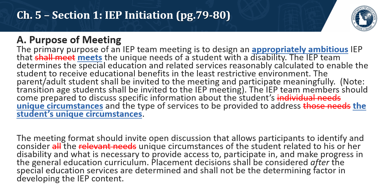 A. Purpose of Meeting. The primary purpose of an IEP team meeting is to design an appropriately ambitious IEP that meets the unique needs of a student with a disability. The IEP team determines the special education and related services reasonably calculated to enable the student to receive educational benefits in the least restrictive environment. The parent/adult student shall be invited to the meeting and participate meaningfully.  (Note: transition age students shall be invited to the IEP meeting). The IEP team members should come prepared to discuss specific information about the student's unique circumstances and the type of services to be provided to address the student's unique circumstances.  The meeting format should invite open discussion that allows participants to identify and consider the unique circumstances of the student related to his or her disability and what is necessary to provide access to, participate in, and make progress in the general education curriculum. Placement decisions shall be considered after the special education services are determined and shall not be the determining factor in developing the IEP content.