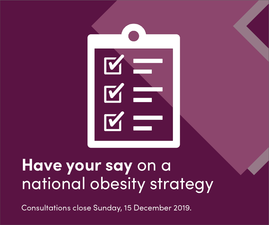Have your say on a national obesity strategy. Consultations close Sunday, 15 December 2019